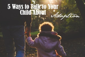 5 Ways to Talk to Your Child About Adoption